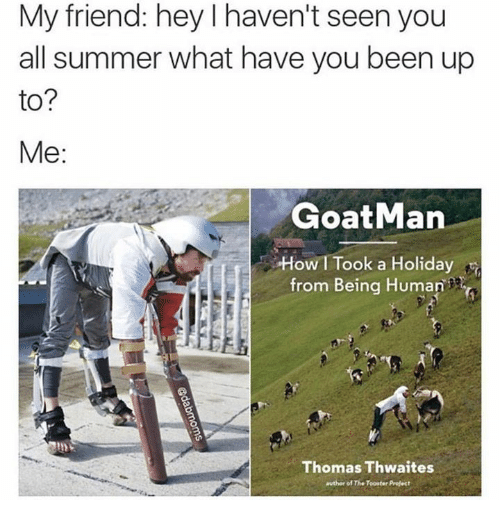 Friends, Goat, and Summer: My friend: hey l haven't seen you  all summer what have you been up  to?  Me  Goat Man  OW I Took a Holiday  from Being Human  n  Thomas Thwaites  author of The Toorter Prefect