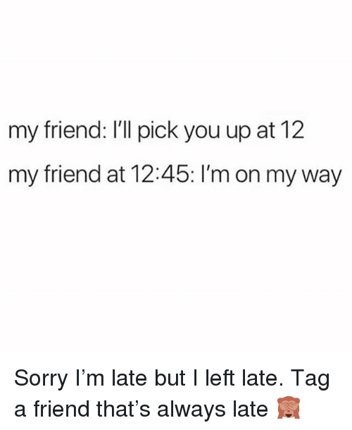 Sorry, Girl Memes, and On My Way: my friend: I'll pick you up at 12  my friend at 12:45: I'm on my way Sorry I'm late but I left late. Tag a friend that's always late 🙈