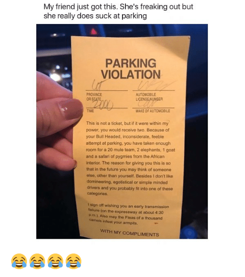 Future, Taken, and Goat: My friend just got this. She's freaking out but  she really does suck at parking  PARKING  VIOLATION  PROVINCE  AUTOMOBILE  LICENSE!NyMBER  TIME  MAKE OF AUTOMOBILE  This is not a ticket, but if it were within my  power, you would receive two. Because of  your Bull Headed, inconsiderate, feeble  attempt at parking, you have taken enough  room for a 20 mule team, 2 elephants, 1 goat  and a safari of pygmies from the African  interior. The reason for giving you this is so  that in the future you may think of someone  else, other than yourself, Besides I don't like  domineering, egotistical or simple minded  drivers and you probably fit into one of these  categories  I sign off wishing you an early transmission  lure (on the expressway at about 4:30  Pim). Also may the Fleas of a thousand  camels infest your armpits.  WITH MY COMPLIMENTS 😂😂😂😂
