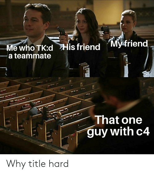 Who, One, and Friend: My friend  Me who TK:d His friend  a teammate  That one  guy with c4 Why title hard