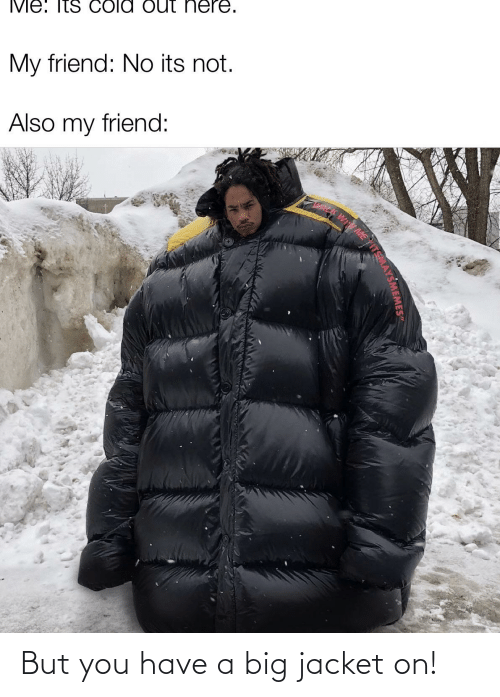 Reddit, Big, and Friend: My friend: No its not.  Also my friend:  ME  TEMAYSMEMESe But you have a big jacket on!