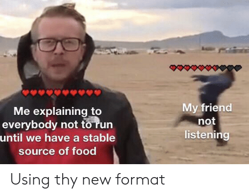 Food, Run, and Source: My friend  not  listening  Me explaining to  everybody not to run  until we have a stable  source of food Using thy new format