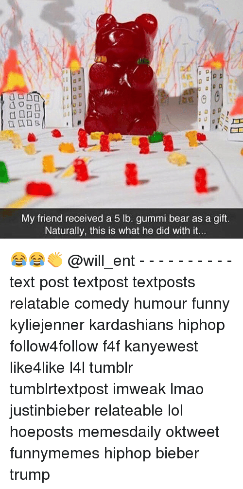 Kardashians, Memes, and Bear: My friend received a 5 lb. gummi bear as a gift.  Naturally, this is what he did with it. 😂😂👏 @will_ent - - - - - - - - - - text post textpost textposts relatable comedy humour funny kyliejenner kardashians hiphop follow4follow f4f kanyewest like4like l4l tumblr tumblrtextpost imweak lmao justinbieber relateable lol hoeposts memesdaily oktweet funnymemes hiphop bieber trump