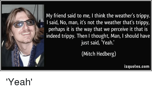 my friend said to me i think the weathers trippy 28508712 ✅ 25 best memes about mitch hedberg mitch hedberg memes,Mitch Hedberg Memes