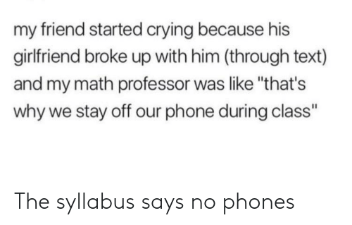 """Crying, Phone, and Math: my friend started crying because his  girlfriend broke up with him (through text)  and my math professor was like """"that's  why we stay off our phone during class"""" The syllabus says no phones"""