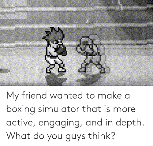 Boxing, Make A, and Depth: My friend wanted to make a boxing simulator that is more active, engaging, and in depth. What do you guys think?