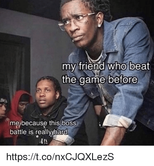 Memes, The Game, and Game: my friend who beat  the game before  me/because this boss  battle is reallv hard https://t.co/nxCJQXLezS