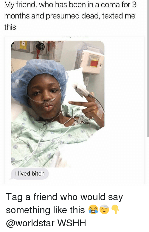 Bitch, Memes, and Worldstar: My friend, who has been in a coma for 3  months and presumed dead, texted me  this  I lived bitch Tag a friend who would say something like this 😂🤕👇 @worldstar WSHH