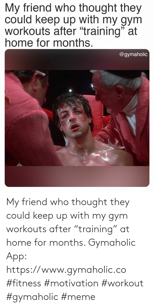 """Gym, Meme, and Home: My friend who thought they could keep up with my gym workouts after """"training"""" at home for months.  Gymaholic App: https://www.gymaholic.co  #fitness #motivation #workout #gymaholic #meme"""