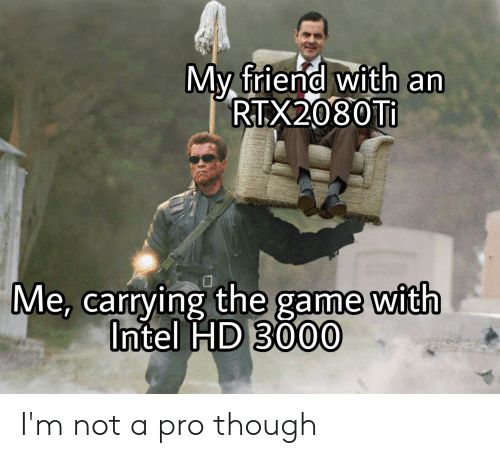 The Game, Game, and Intel: My friend with an  RTX2080TI  Me, carrying the game with  Intel HD 3000 I'm not a pro though