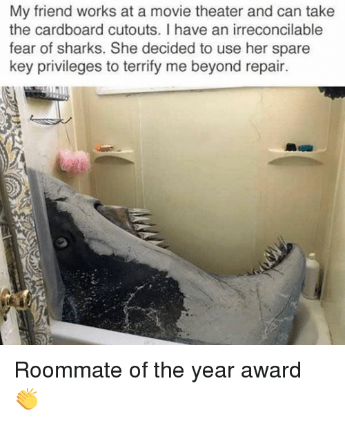 Memes, Roommate, and Movie: My friend works at a movie theater and can take  the cardboard cutouts. I have an irreconcilable  fear of sharks. She decided to use her spare  key privileges to terrify me beyond repair. Roommate of the year award 👏