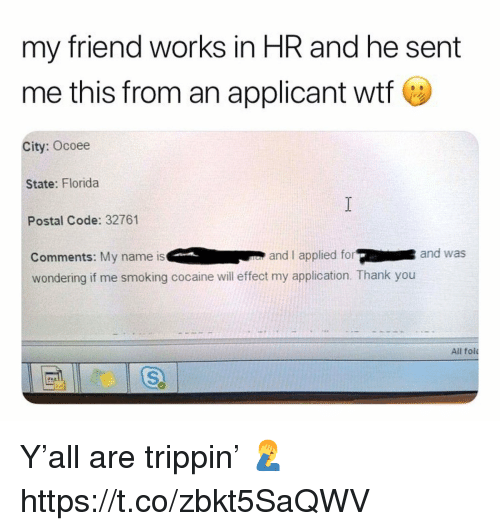 Smoking, Wtf, and Thank You: my friend works in HR and he sent  me this from an applicant wtf e  City: Ocoee  State: Florida  Postal Code: 32761  Comments: My name is and I applied forand was  wondering if me smoking cocaine will effect my application. Thank you  All fol Y'all are trippin' 🤦‍♂️ https://t.co/zbkt5SaQWV