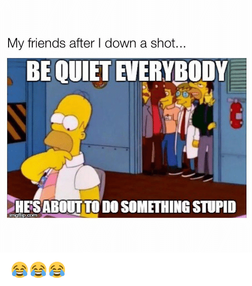 Friends, Memes, and Quiet: My friends after I down a shot  BE QUIET EVERYBODY  HESABOUTTO DO SOMETHING STUPID  imgflip.com 😂😂😂