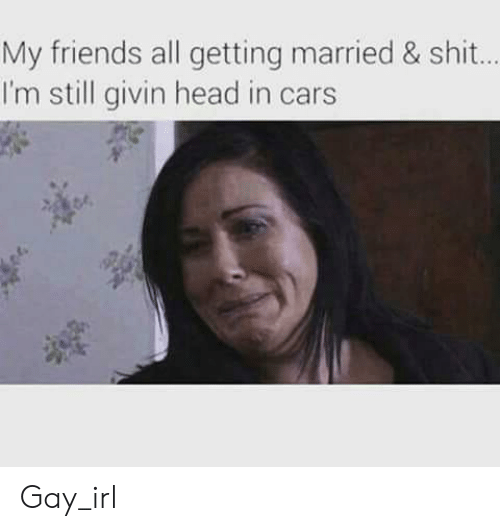Cars, Friends, and Head: My friends all getting married & shit..  I'm still givin head in cars Gay_irl