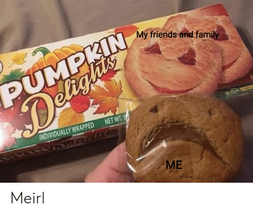 Friends, MeIRL, and Net: My friends and fami  IN  DUMP  NET W  INDIVIDUALLY WRAPPED  ME Meirl