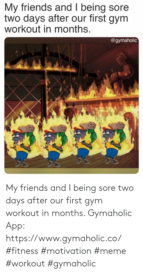 Friends, Gym, and Meme: My friends and I being sore two days after our first gym workout in months.  Gymaholic App: https://www.gymaholic.co/  #fitness #motivation #meme #workout #gymaholic