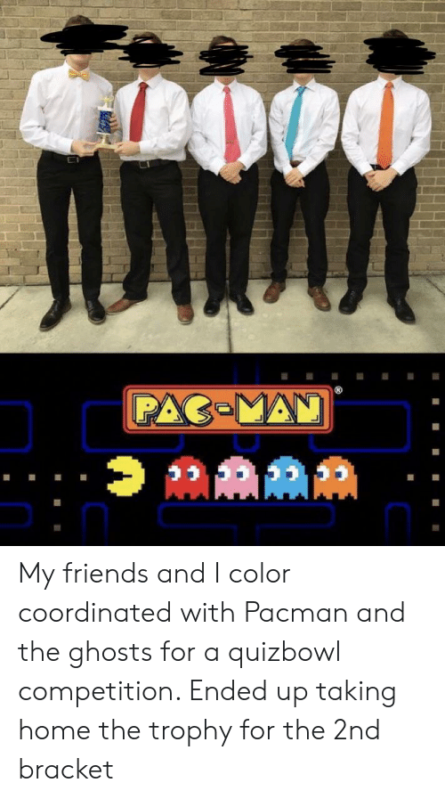Friends, Home, and Pacman: My friends and I color coordinated with Pacman and the ghosts for a quizbowl competition. Ended up taking home the trophy for the 2nd bracket