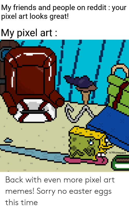 Easter, Friends, and Memes: My friends and people on reddit : your  pixel art looks great!  Мy pixel art :  u/Akcreeper4 Back with even more pixel art memes! Sorry no easter eggs this time