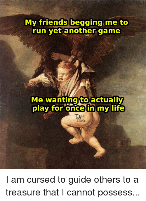 Friends, Life, and Run: My friends begging me to  run yet another game  Me wantingtoactually  play tor oncein mV life I am cursed to guide others to a treasure that I cannot possess...