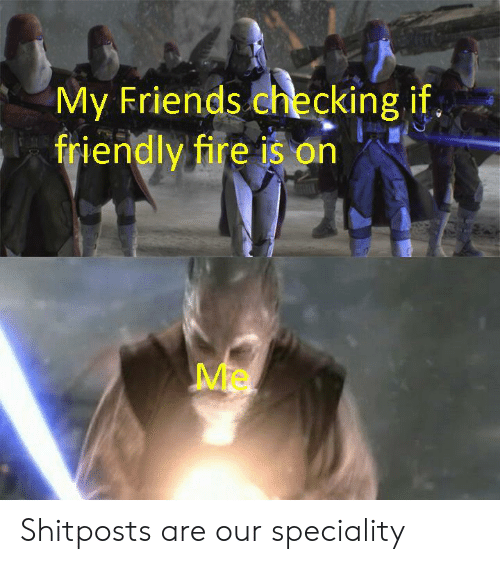 Fire, Friends, and  My Friends: My Friends checking if.  friendly fire is on Shitposts are our speciality