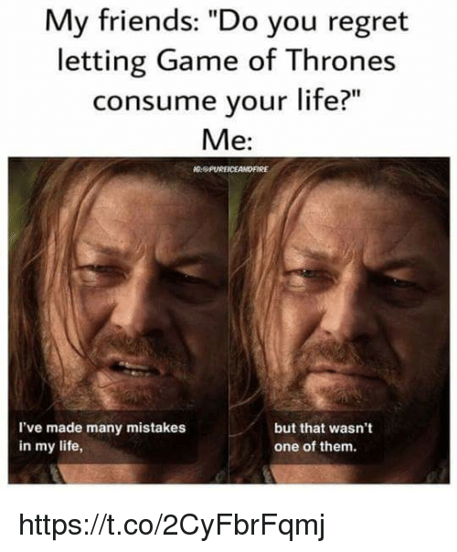 """Friends, Game of Thrones, and Life: My friends: """"Do you regret  letting Game of Thrones  consume your life?""""  Me:  PUREICEANDFIRE  l've made many mistakes  in my life,  but that wasn't  one of them. https://t.co/2CyFbrFqmj"""