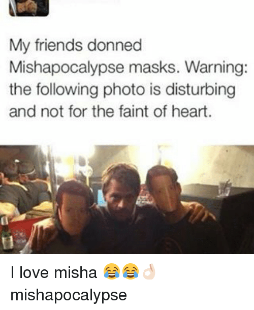 Friends, Love, and Memes: My friends donned  Mishapocalypse masks. Warning:  the following photo is disturbing  and not for the faint of heart. I love misha 😂😂👌🏻 mishapocalypse
