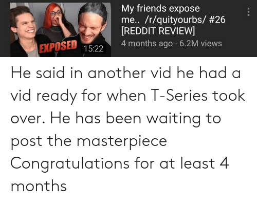 Friends, Reddit, and Congratulations: My friends expose  me.. /r/quityourbs/ #26  REDDIT REVIEW  EXPOSED 1522 4months ago 6.2M views He said in another vid he had a vid ready for when T-Series took over. He has been waiting to post the masterpiece Congratulations for at least 4 months