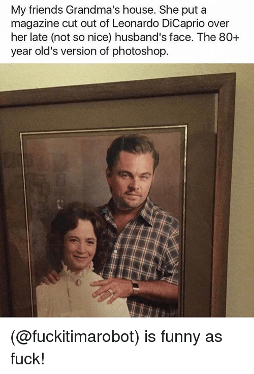 Funny, Meme, and Dicaprio: My friends Grandma's house. She put a  magazine cut out of Leonardo DiCaprio over  her late (not so nice) husband's face. The 80+  year old's version of photoshop (@fuckitimarobot) is funny as fuck!
