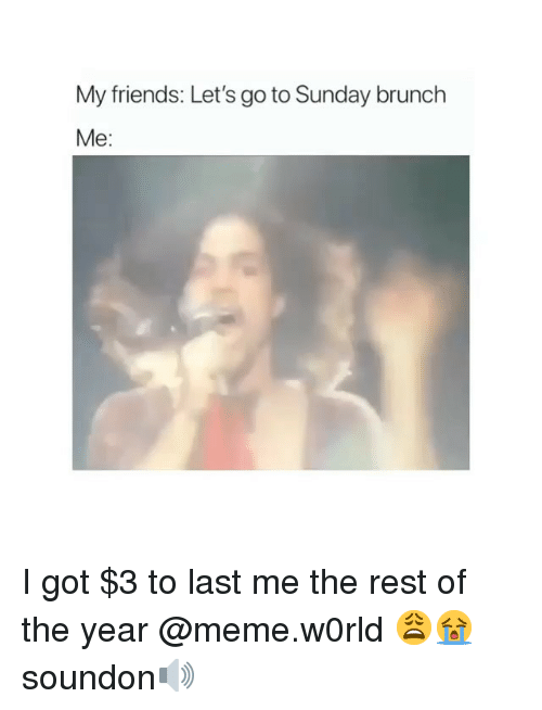 Friends, Funny, and Meme: My friends: Let's go to Sunday brunch  Me: I got $3 to last me the rest of the year @meme.w0rld 😩😭 soundon🔊