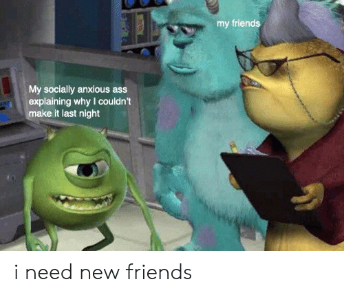 Ass, Friends, and Dank Memes: my friends  My socially anxious ass  explaining why I couldn't  make it last night i need new friends