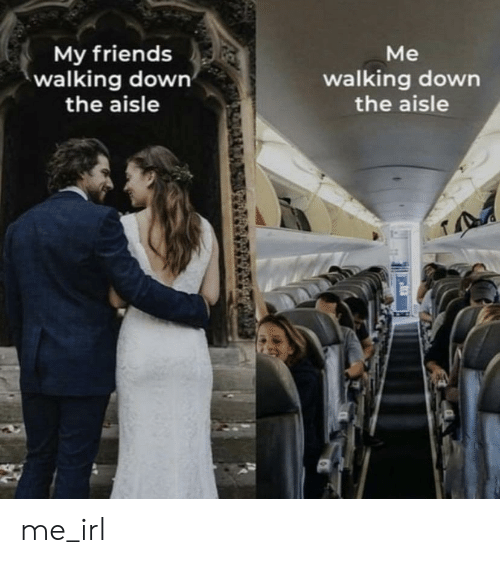 Friends, Irl, and Me IRL: My friends  walking down  the aisle  Me  walking down  the aisle me_irl