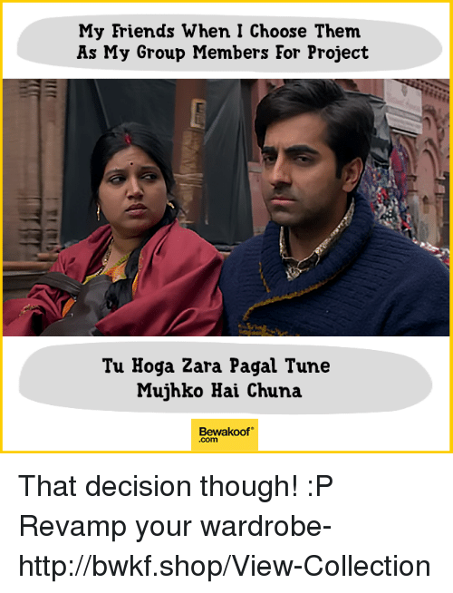 Friends, Memes, and Http: My Friends When I Choose Them  As My Group Members Eor Project  Tu Hoga Zara Pagal Tune  Mujhko Hai Chuna  Bewakoof  .com That decision though! :P  Revamp your wardrobe- http://bwkf.shop/View-Collection