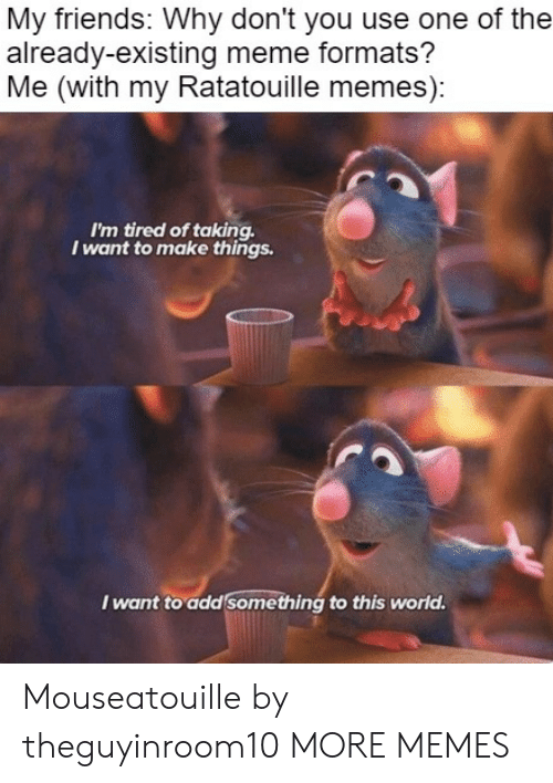 Dank, Friends, and Meme: My friends: Why don't you use one of the  already-existing meme formats?  Me (with my Ratatouille memes):  I'm tired of taking  I want to make things.  I want to add something to this world. Mouseatouille by theguyinroom10 MORE MEMES