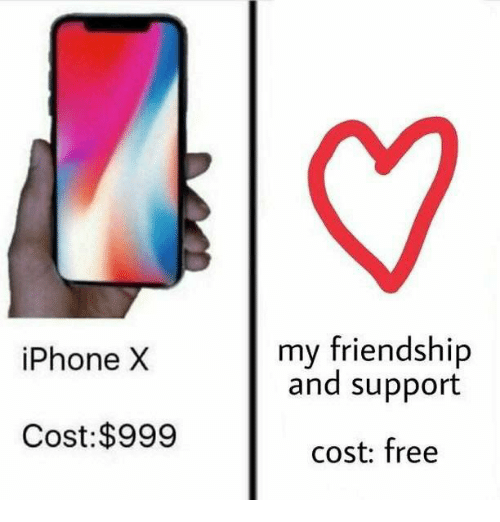 Iphone, Free, and Friendship: my friendship  and support  iPhone X  Cost:$999  cost: free