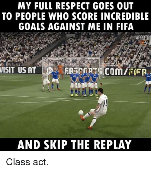 Memes, 🤖, and Act: MY FULL RESPECT GOES OUT  TO PEOPLE WHO SCORE INCREDIBLE  GOALS AGAINST ME IN FIFA  VISIT US AT  AND SKIP THE REPLAY Class act.