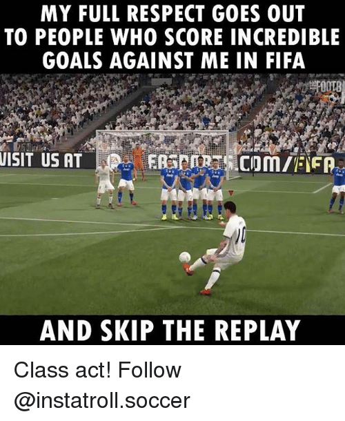 Memes, 🤖, and Act: MY FULL RESPECT GOES OUT  TO PEOPLE WHO SCORE INCREDIBLE  GOALS AGAINST ME IN FIFA  VISIT US AT  AND SKIP THE REPLAY Class act! Follow @instatroll.soccer