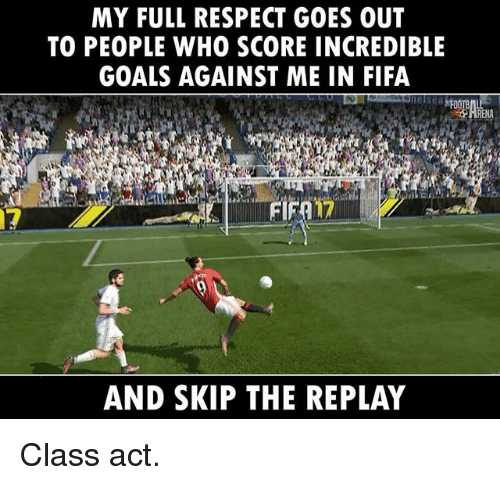 Fifa, Goals, and Memes: MY FULL RESPECT GOES OUT  TO PEOPLE WHO SCORE INCREDIBLE  GOALS AGAINST ME IN FIFA  AND SKIP THE REPLAY Class act.
