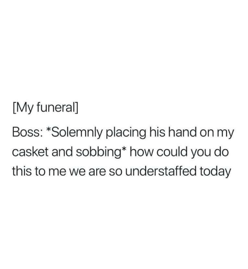 Today, How, and Boss: [My funeral]  Boss: *Solemnly placing his hand on my  casket and sobbing* how could you do  this to me we are so understaffed today