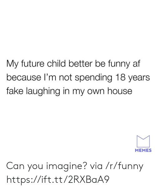 Af, Fake, and Funny: My future child better be funny af  because l'm not spending 18 years  fake laughing in my own house  MEMES Can you imagine? via /r/funny https://ift.tt/2RXBaA9