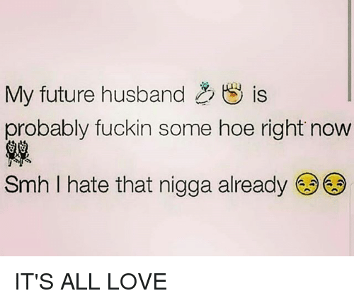 My Future Husband Is Probably Fuckin Some Hoe Right Now 韃 Smh I