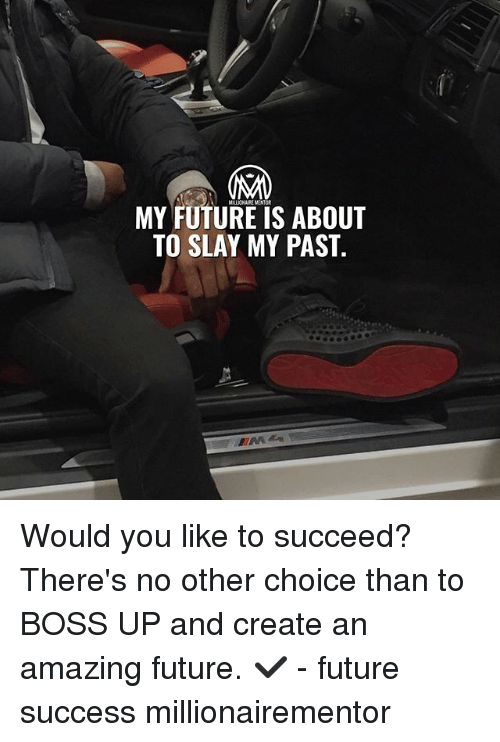 Future, Memes, and Amazing: MY FUTURE IS ABOUT  TO SLAY MY PAST. Would you like to succeed? There's no other choice than to BOSS UP and create an amazing future. ✔️ - future success millionairementor