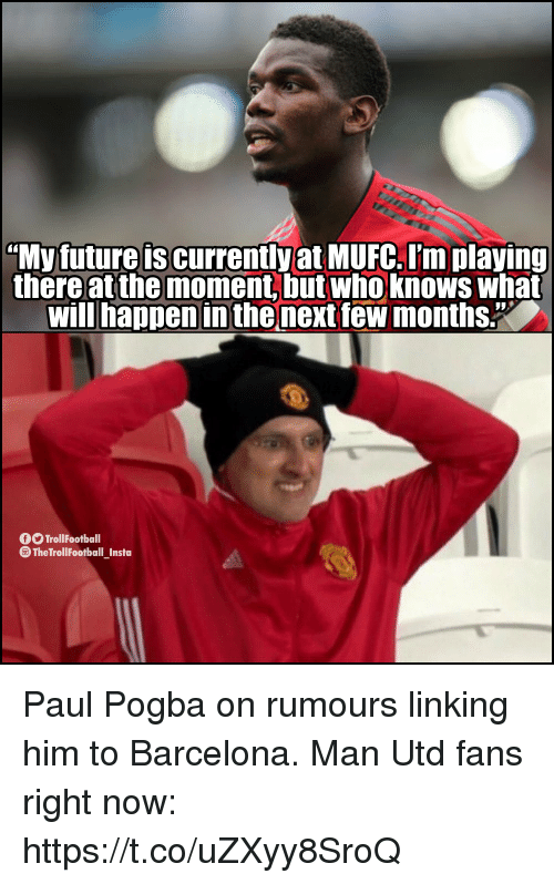 """Barcelona, Future, and Memes: """"My future is currently at MUFC. I'm playing  there at the moment, but who knows what  will happen in the next few months.""""  O TrollFootball  The TrollFootball Insta Paul Pogba on rumours linking him to Barcelona.  Man Utd fans right now: https://t.co/uZXyy8SroQ"""