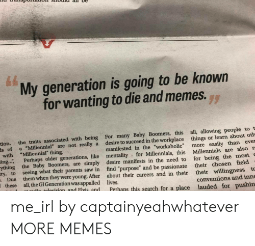 "Appalled, Dank, and Memes: My generation is going to be known  for wanting to die and memes.  71  tion.  the traits associated with being For many Baby Boomers, this all, allowing people to t  is of a ""Millennial"" are not really a desire to succeed in the workplace things or learn about oth  ing."" Perhaps older generations, like mentality for Millennials, this Millennials are also r  manifested in the ""workaholic more easily than eve  find ""purpose"" and be passionate  Perhans this search for a place lauded for pushin  with ""Millennial"" thing.  ything the Baby Boomers, are simply desire manifests in the need to for being the most  their chosen field  their willingness t  ry, to  seeing what their parents saw in  Due them when they were young. After about their careers and in their  these all, the GI Generation was appalled lives  in talauicion  conventions and inn  nd Flvis and me_irl by captainyeahwhatever MORE MEMES"