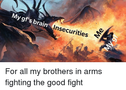 Brain, Good, and Fight: My gf's brain  Insecurities For all my brothers in arms fighting the good fight