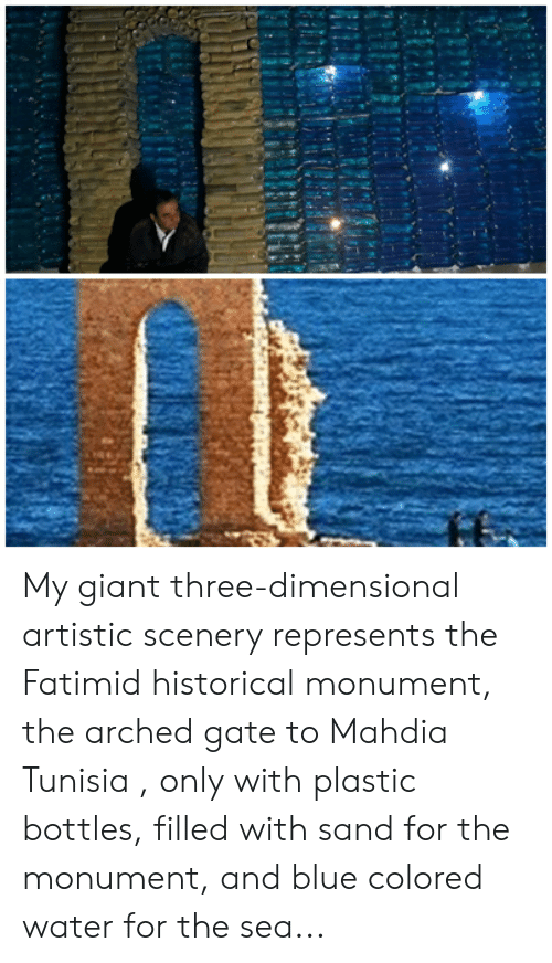 Blue, Giant, and Water: My giant three-dimensional artistic scenery represents the Fatimid historical monument, the arched gate to Mahdia Tunisia , only with plastic bottles, filled with sand for the monument, and blue colored water for the sea...