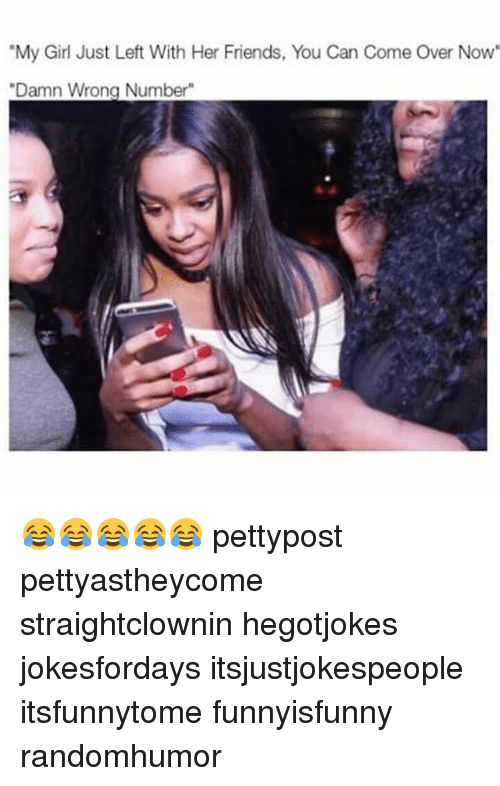 "Come Over, Friends, and Memes: ""My Girl Just Left With Her Friends, You Can Come Over Now""  ""Damn Wrong Number"" 😂😂😂😂😂 pettypost pettyastheycome straightclownin hegotjokes jokesfordays itsjustjokespeople itsfunnytome funnyisfunny randomhumor"