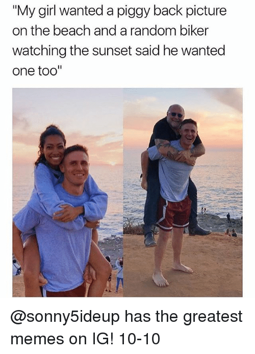 """Funny, Meme, and Memes: """"My girl wanted a piggy back picture  on the beach and a random biker  watching the sunset said he wanted  one too"""" @sonny5ideup has the greatest memes on IG! 10-10"""
