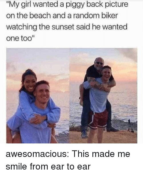 "Tumblr, Beach, and Blog: ""My girl wanted a piggy back picture  on the beach and a random biker  watching the sunset said he wanted  one too"" awesomacious:  This made me smile from ear to ear"