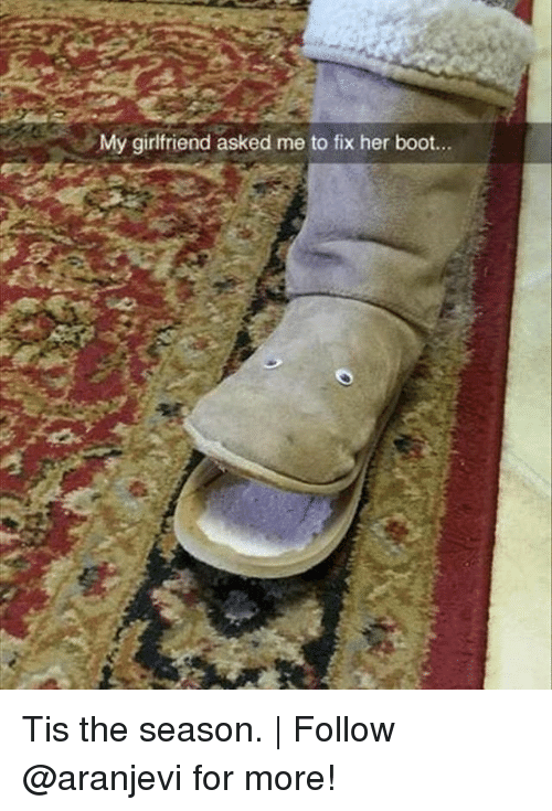 Memes, Tis the Season, and Girlfriend: My girlfriend asked me to fix her boot... Tis the season. | Follow @aranjevi for more!