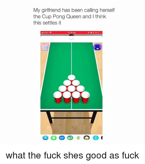 Queen, Fuck, and Good: My girlfriend has been calling herself  the Cup Pong Queen and I think  this settles it  11-35 PM  you what the fuck shes good as fuck